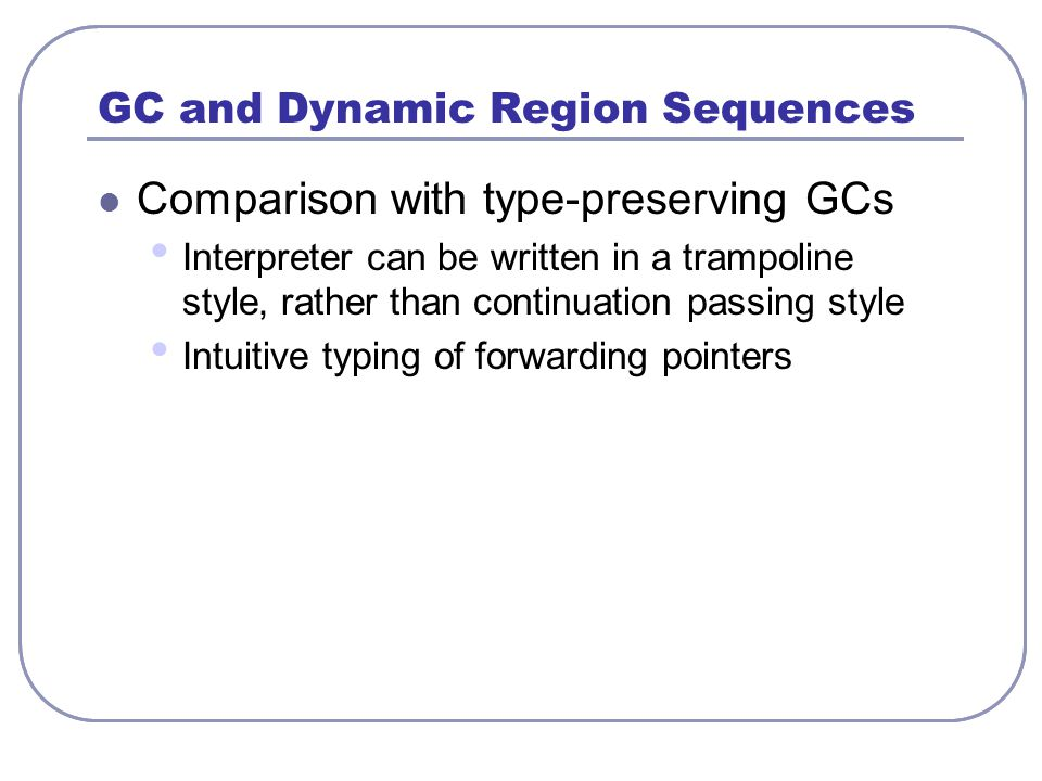 GC and Dynamic Region Sequences Comparison with type-preserving GCs Interpreter can be written in a trampoline style, rather than continuation passing