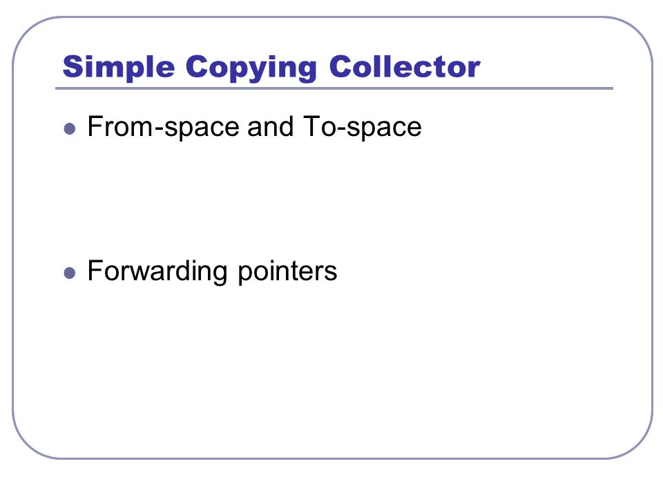 Simple Copying Collector From-space and To-space Natural correspondence with regions LIFO discipline of lexical regions insufficient Dynamic regions appear to be sufficient Forwarding pointers
