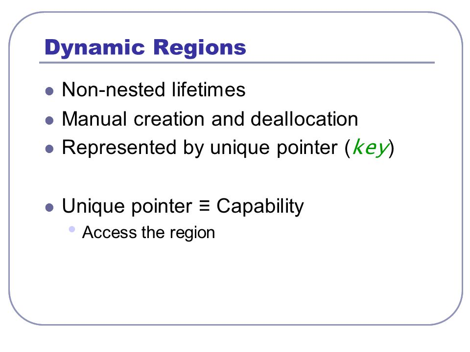Dynamic Regions Non-nested lifetimes Manual creation and deallocation Represented by unique pointer ( key ) Unique pointer ≡ Capability Access the reg