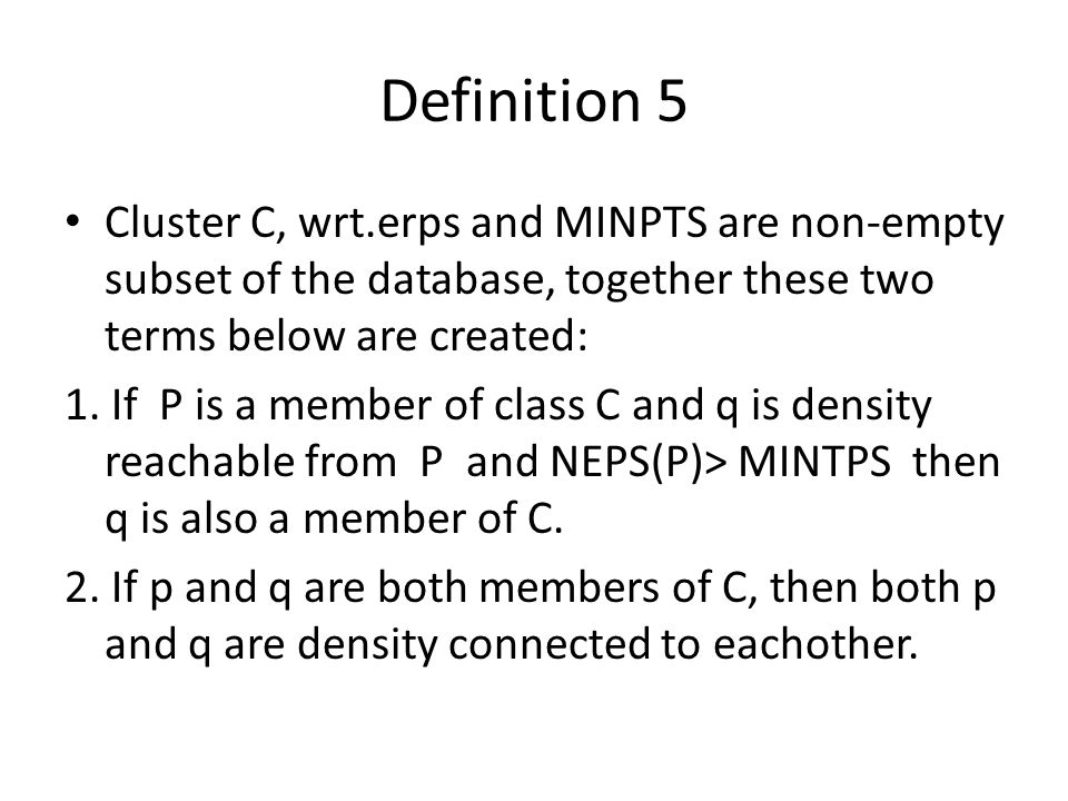 Definition 5 Cluster C, wrt.erps and MINPTS are non-empty subset of the database, together these two terms below are created: 1.