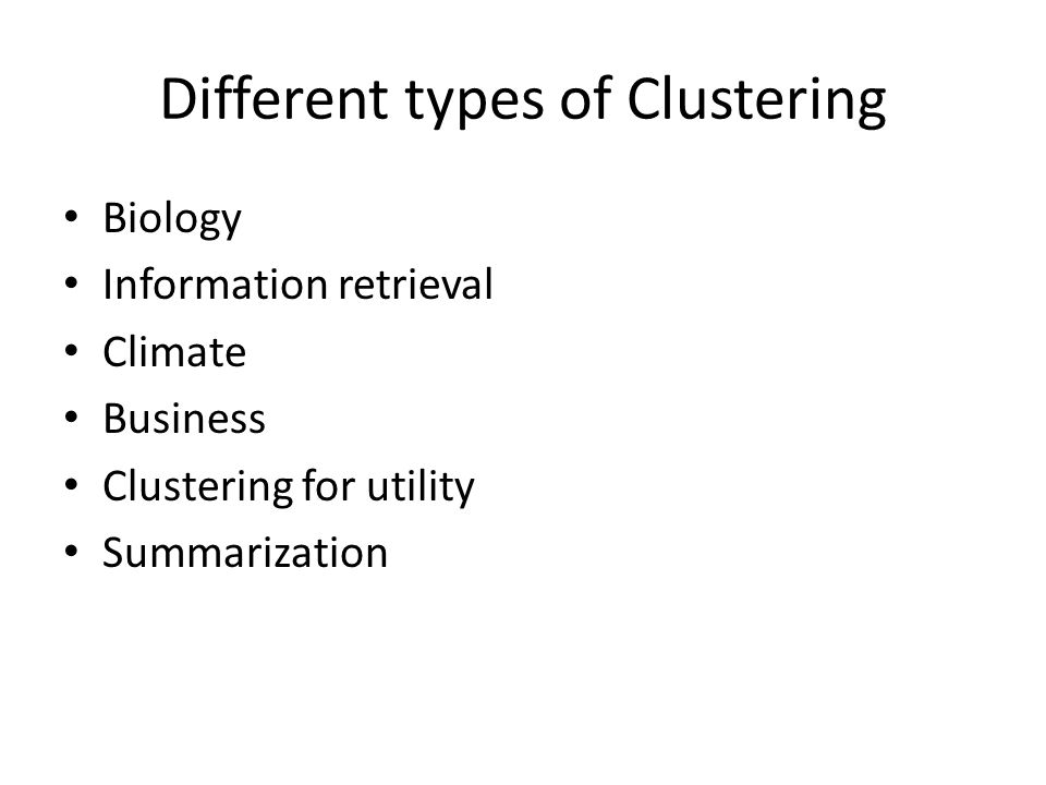 Different types of Clustering Biology Information retrieval Climate Business Clustering for utility Summarization