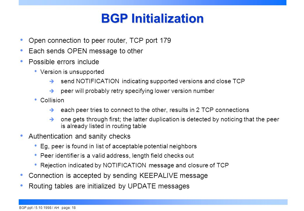 BGP.ppt / 5.10.1998 / AH page: 18 BGP Initialization Open connection to peer router, TCP port 179 Each sends OPEN message to other Possible errors inc