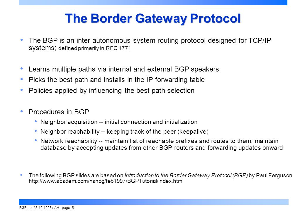 BGP.ppt / 5.10.1998 / AH page: 5 The Border Gateway Protocol The BGP is an inter-autonomous system routing protocol designed for TCP/IP systems; defin