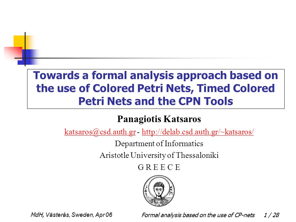 Formal analysis based on the use of CP-netsMdH, Västerås, Sweden, Apr 06 1 / 28 Towards a formal analysis approach based on the use of Colored Petri Nets, Timed Colored Petri Nets and the CPN Tools Panagiotis Katsaros katsaros@csd.auth.grkatsaros@csd.auth.gr - http://delab.csd.auth.gr/~katsaros/http://delab.csd.auth.gr/~katsaros/ Department of Informatics Aristotle University of Thessaloniki G R E E C E