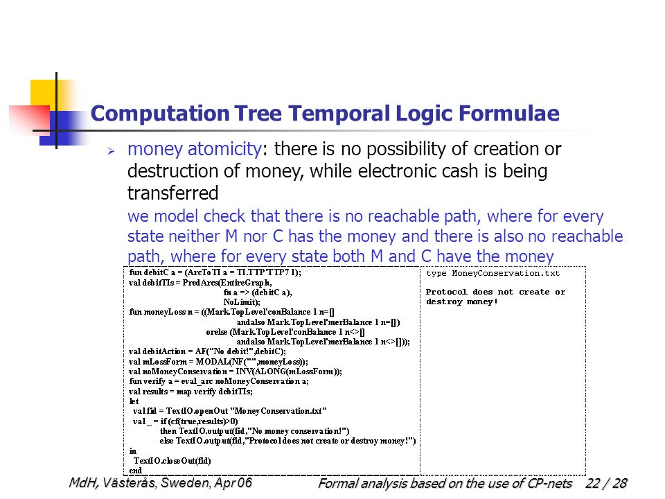 Formal analysis based on the use of CP-netsMdH, Västerås, Sweden, Apr 06 22 / 28 Computation Tree Temporal Logic Formulae  money atomicity: there is no possibility of creation or destruction of money, while electronic cash is being transferred we model check that there is no reachable path, where for every state neither M nor C has the money and there is also no reachable path, where for every state both M and C have the money