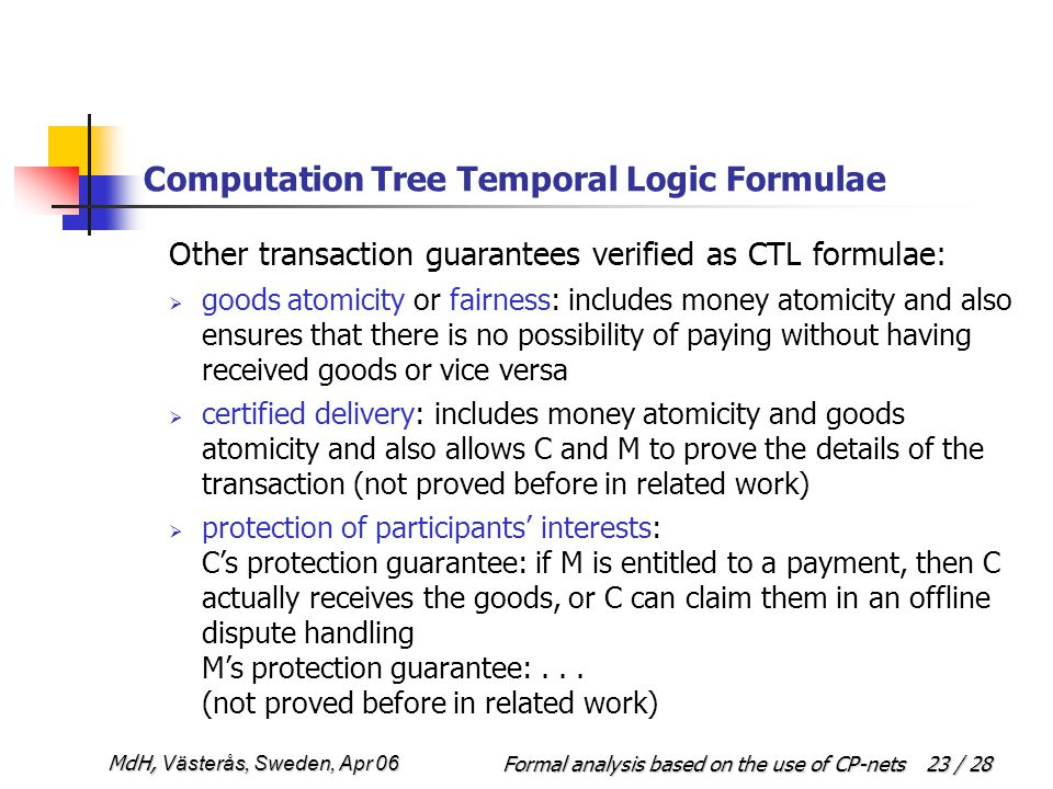 Formal analysis based on the use of CP-netsMdH, Västerås, Sweden, Apr 06 23 / 28 Computation Tree Temporal Logic Formulae Other transaction guarantees verified as CTL formulae:  goods atomicity or fairness: includes money atomicity and also ensures that there is no possibility of paying without having received goods or vice versa  certified delivery: includes money atomicity and goods atomicity and also allows C and M to prove the details of the transaction (not proved before in related work)  protection of participants' interests: C's protection guarantee: if M is entitled to a payment, then C actually receives the goods, or C can claim them in an offline dispute handling M's protection guarantee:...
