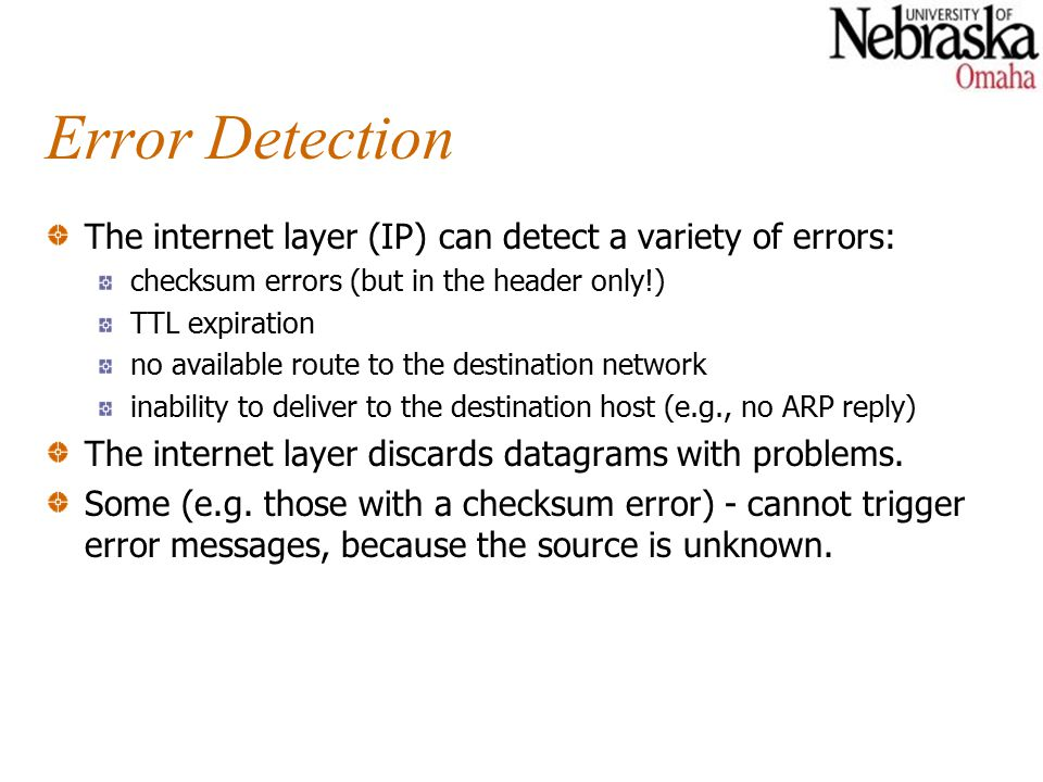 Error Detection The internet layer (IP) can detect a variety of errors: checksum errors (but in the header only!) TTL expiration no available route to the destination network inability to deliver to the destination host (e.g., no ARP reply) The internet layer discards datagrams with problems.