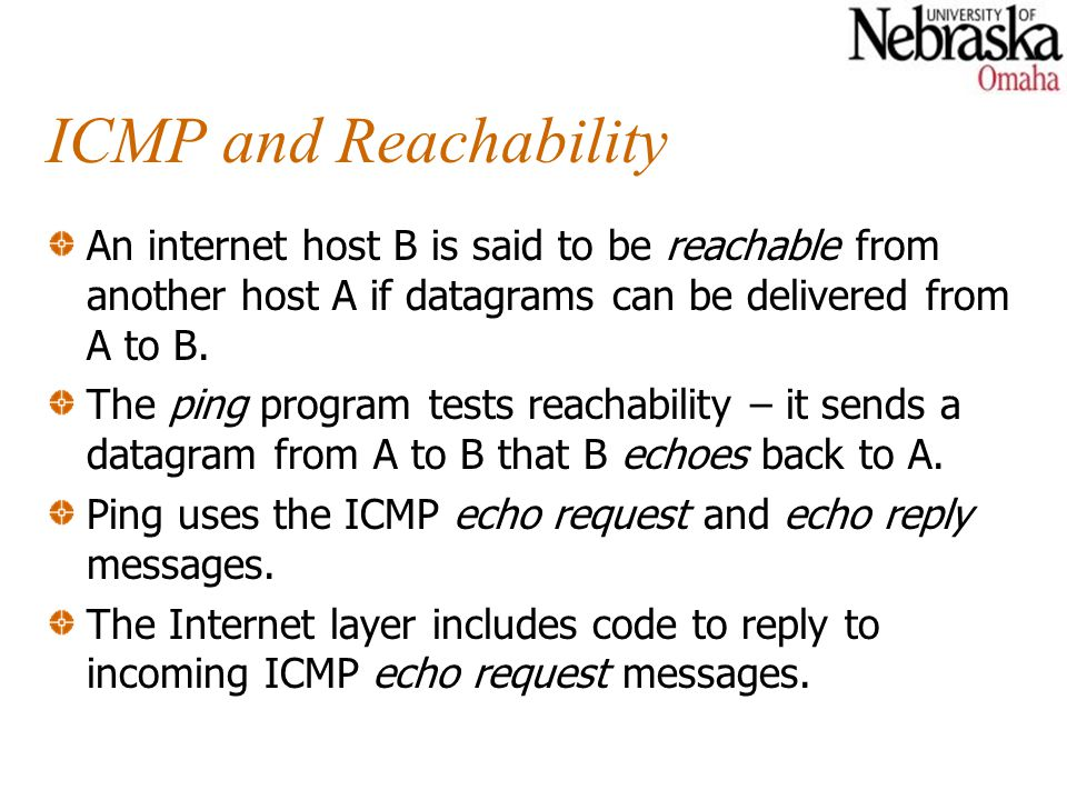 ICMP and Reachability An internet host B is said to be reachable from another host A if datagrams can be delivered from A to B.