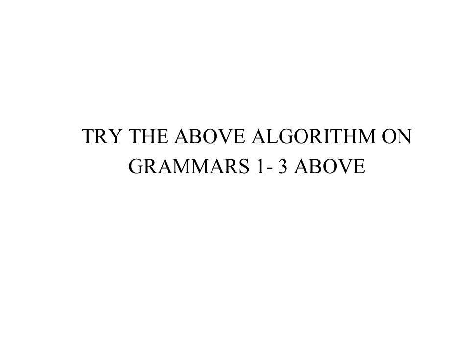 TRY THE ABOVE ALGORITHM ON GRAMMARS 1- 3 ABOVE
