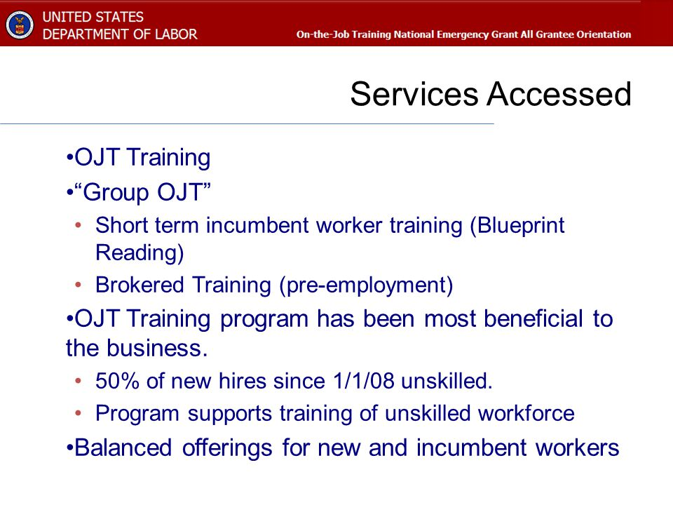 Services Accessed OJT Training Group OJT Short term incumbent worker training (Blueprint Reading) Brokered Training (pre-employment) OJT Training program has been most beneficial to the business.