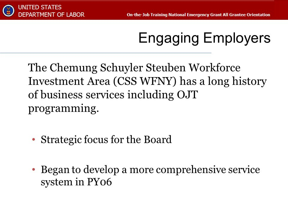 Engaging Employers The Chemung Schuyler Steuben Workforce Investment Area (CSS WFNY) has a long history of business services including OJT programming.