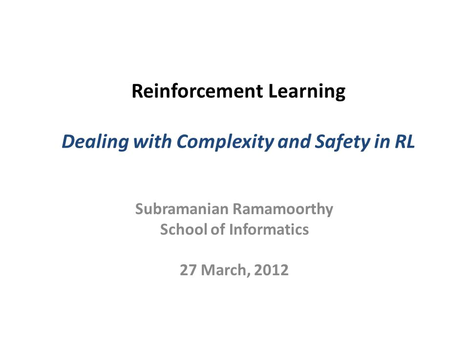 Reinforcement Learning Dealing with Complexity and Safety in RL Subramanian Ramamoorthy School of Informatics 27 March, 2012
