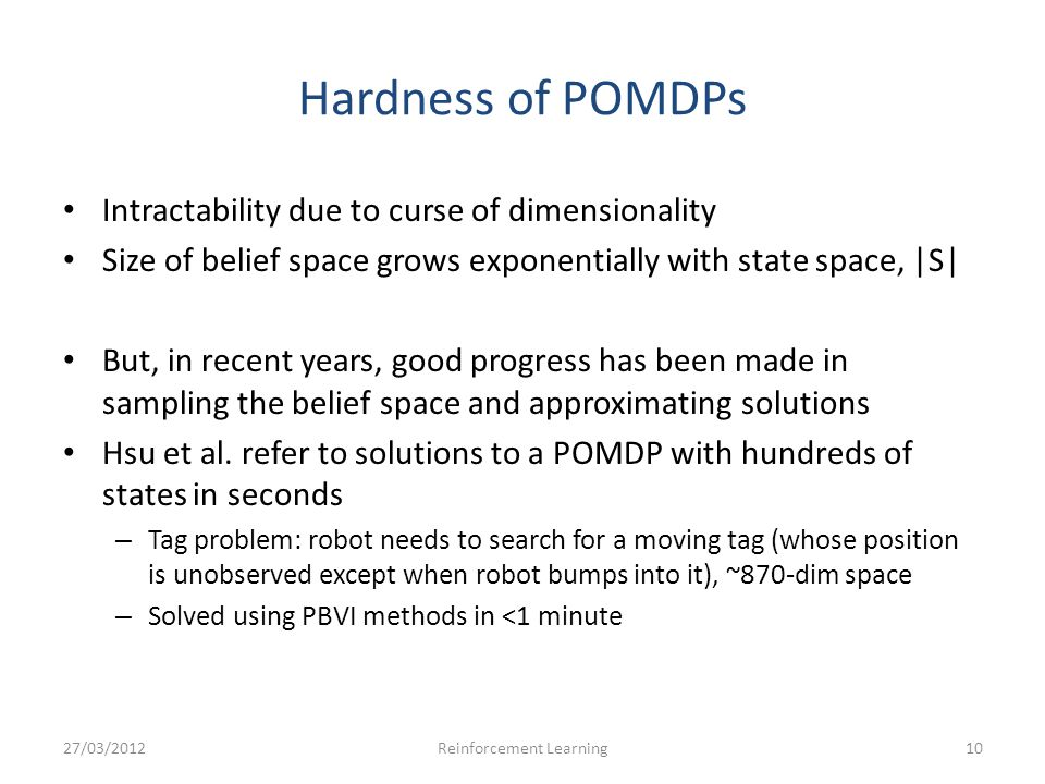 Hardness of POMDPs Intractability due to curse of dimensionality Size of belief space grows exponentially with state space, |S| But, in recent years, good progress has been made in sampling the belief space and approximating solutions Hsu et al.