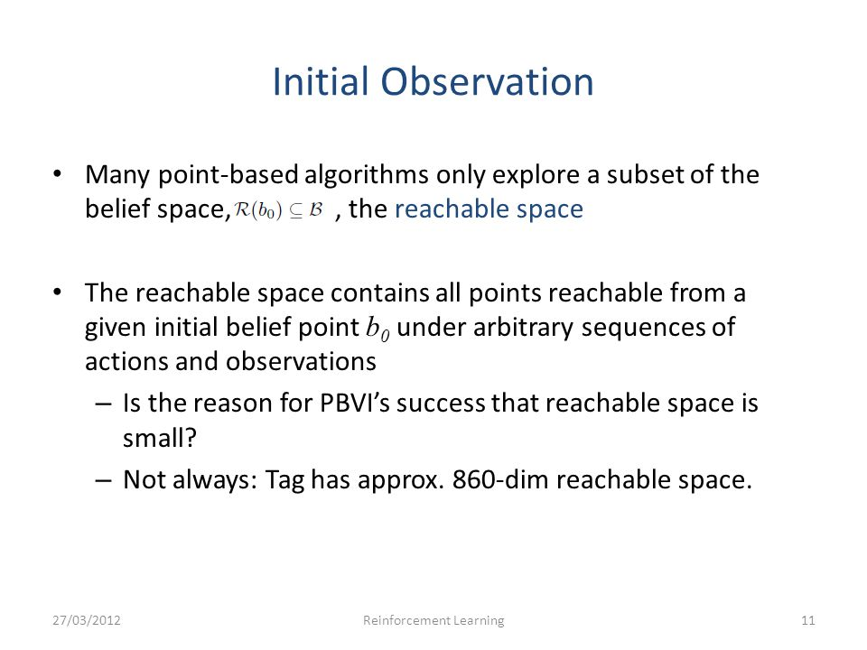 Initial Observation Many point-based algorithms only explore a subset of the belief space,, the reachable space The reachable space contains all point