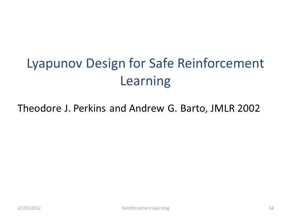 Lyapunov Design for Safe Reinforcement Learning Theodore J. Perkins and Andrew G. Barto, JMLR 2002 27/03/201214Reinforcement Learning