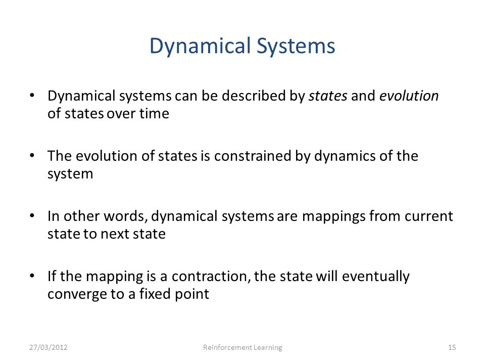 Dynamical Systems Dynamical systems can be described by states and evolution of states over time The evolution of states is constrained by dynamics of the system In other words, dynamical systems are mappings from current state to next state If the mapping is a contraction, the state will eventually converge to a fixed point 27/03/201215Reinforcement Learning