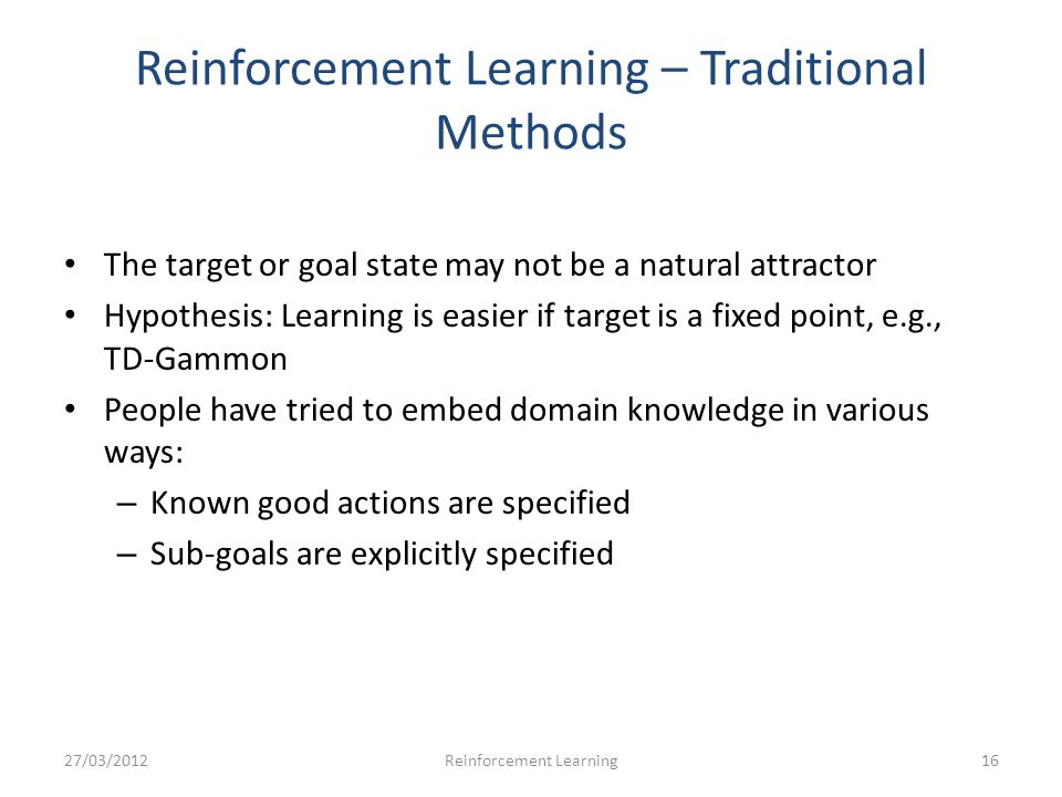 Reinforcement Learning – Traditional Methods The target or goal state may not be a natural attractor Hypothesis: Learning is easier if target is a fixed point, e.g., TD-Gammon People have tried to embed domain knowledge in various ways: – Known good actions are specified – Sub-goals are explicitly specified 27/03/201216Reinforcement Learning