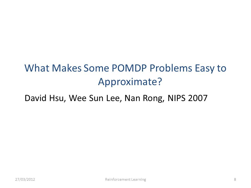 What Makes Some POMDP Problems Easy to Approximate? David Hsu, Wee Sun Lee, Nan Rong, NIPS 2007 27/03/2012Reinforcement Learning8