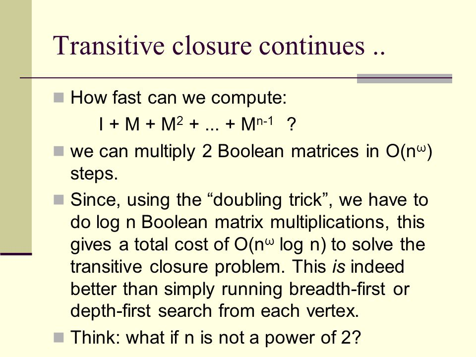 Transitive closure continues.. How fast can we compute: I + M + M 2 +... + M n-1 ? we can multiply 2 Boolean matrices in O(n ω ) steps. Since, using t