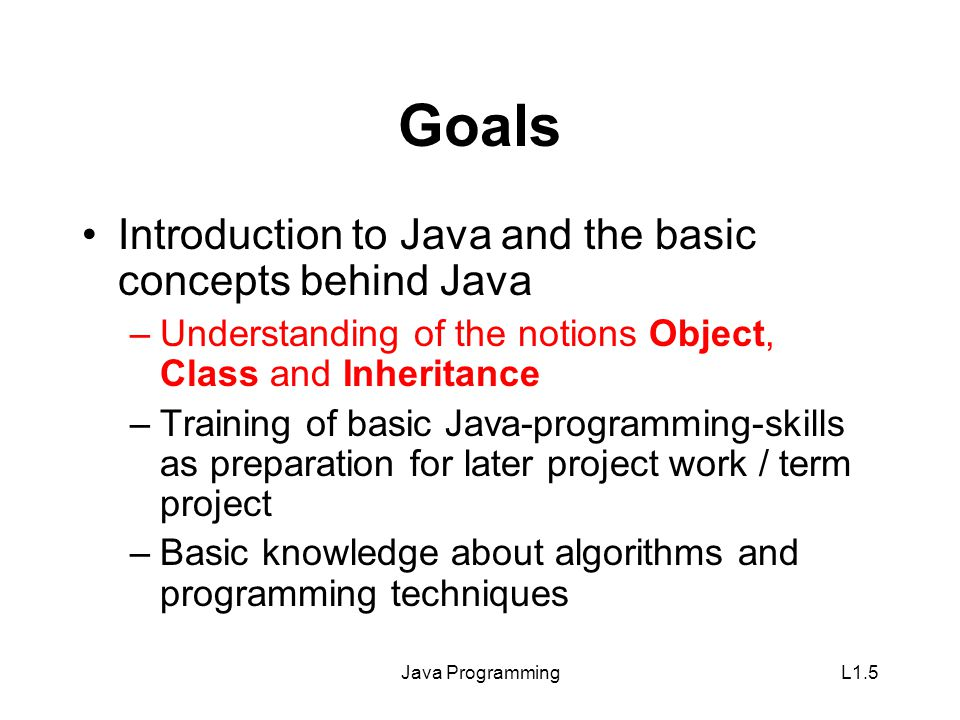 Java ProgrammingL1.5 Goals Introduction to Java and the basic concepts behind Java –Understanding of the notions Object, Class and Inheritance –Training of basic Java-programming-skills as preparation for later project work / term project –Basic knowledge about algorithms and programming techniques