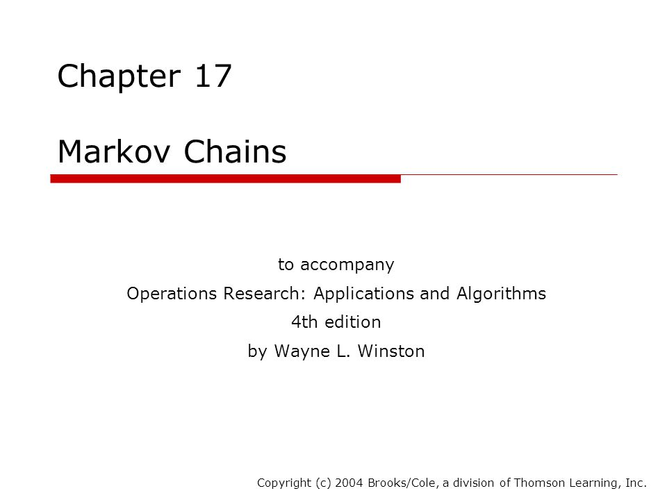 Chapter 17 Markov Chains to accompany Operations Research: Applications and Algorithms 4th edition by Wayne L. Winston Copyright (c) 2004 Brooks/Cole,