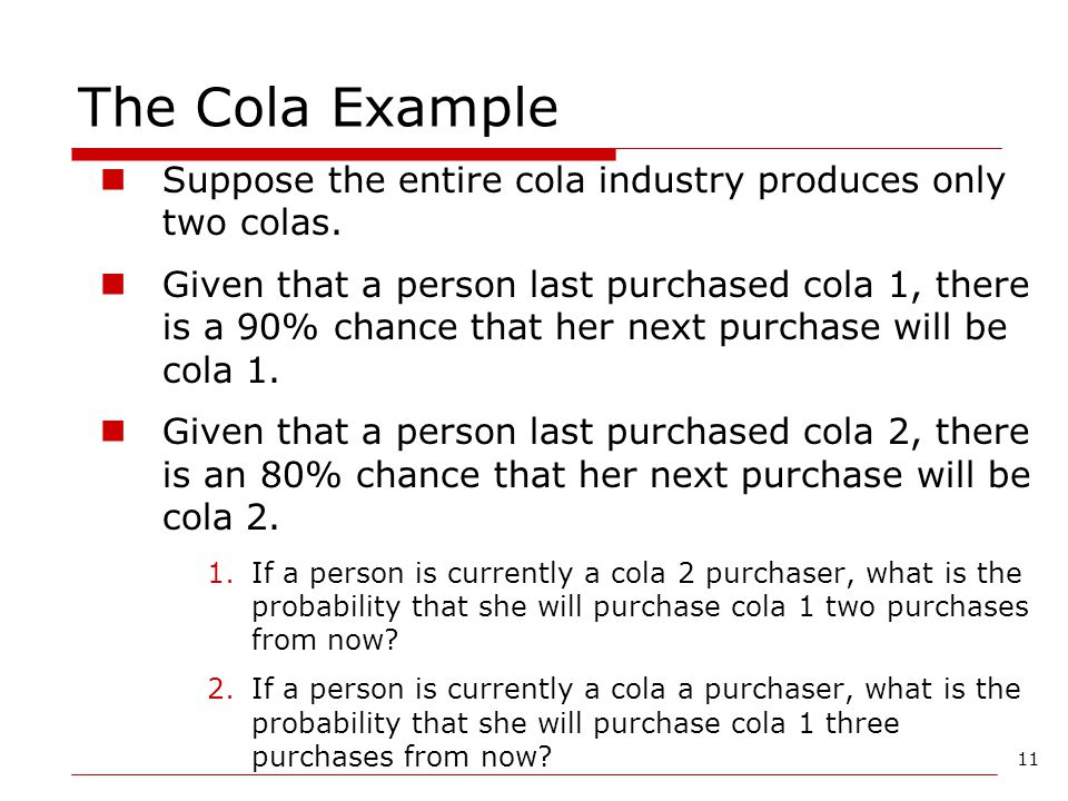 11 The Cola Example Suppose the entire cola industry produces only two colas. Given that a person last purchased cola 1, there is a 90% chance that he