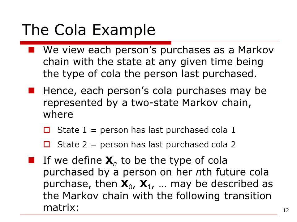 12 The Cola Example We view each person's purchases as a Markov chain with the state at any given time being the type of cola the person last purchase
