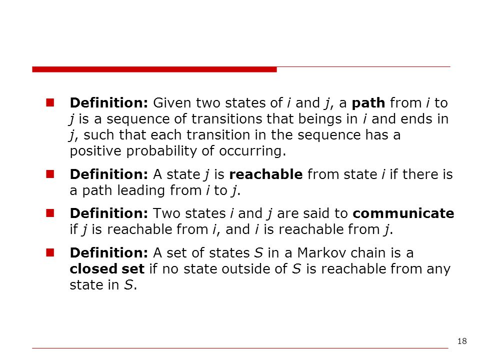 18 Definition: Given two states of i and j, a path from i to j is a sequence of transitions that beings in i and ends in j, such that each transition