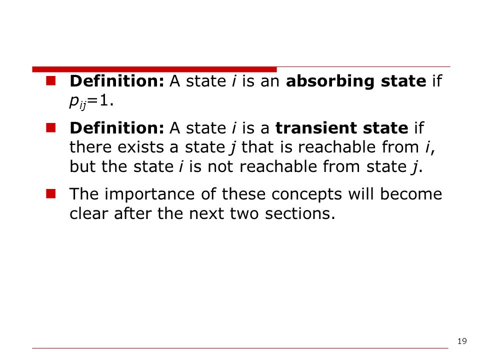 19 Definition: A state i is an absorbing state if p ij =1. Definition: A state i is a transient state if there exists a state j that is reachable from