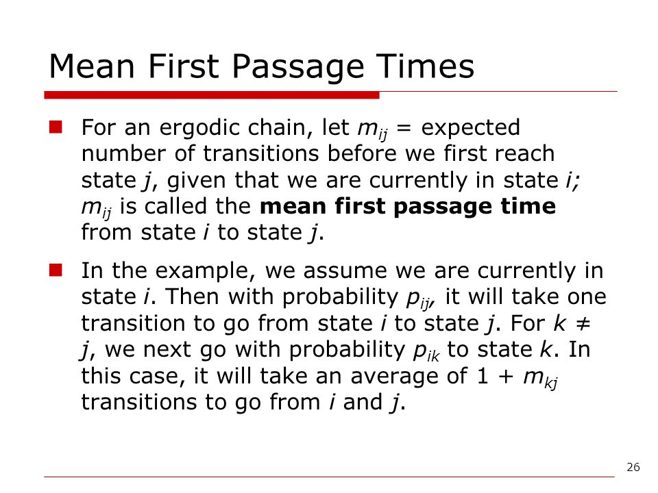 26 Mean First Passage Times For an ergodic chain, let m ij = expected number of transitions before we first reach state j, given that we are currently
