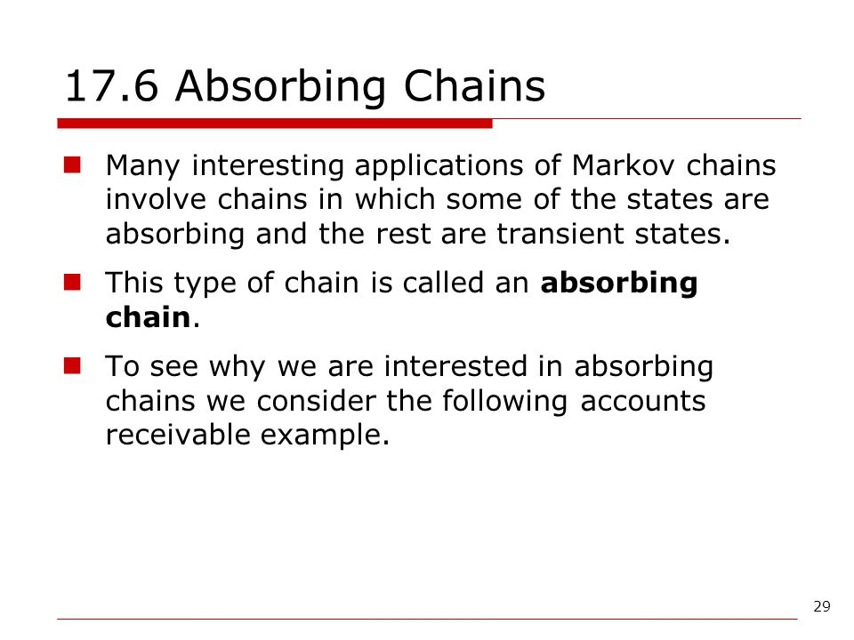 29 17.6 Absorbing Chains Many interesting applications of Markov chains involve chains in which some of the states are absorbing and the rest are tran