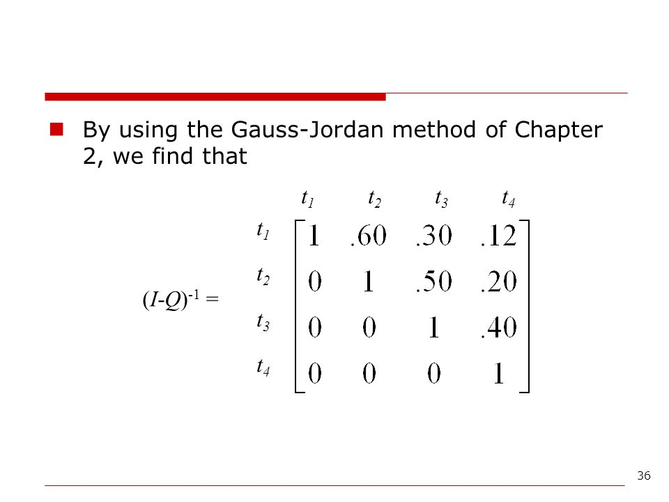 36 By using the Gauss-Jordan method of Chapter 2, we find that t1t2t3t4t1t2t3t4 t1t2t3t4t1t2t3t4 (I-Q) -1 =