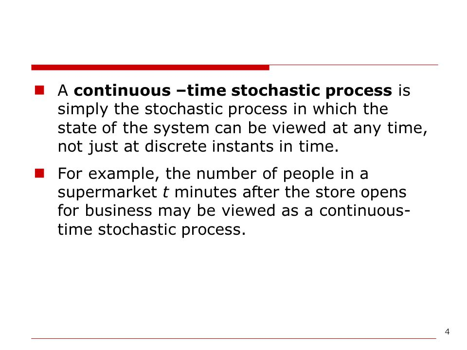 4 A continuous –time stochastic process is simply the stochastic process in which the state of the system can be viewed at any time, not just at discr