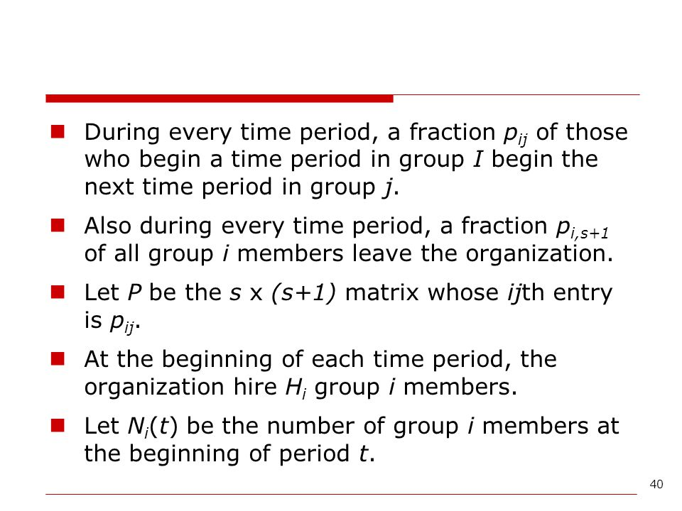 40 During every time period, a fraction p ij of those who begin a time period in group I begin the next time period in group j. Also during every time