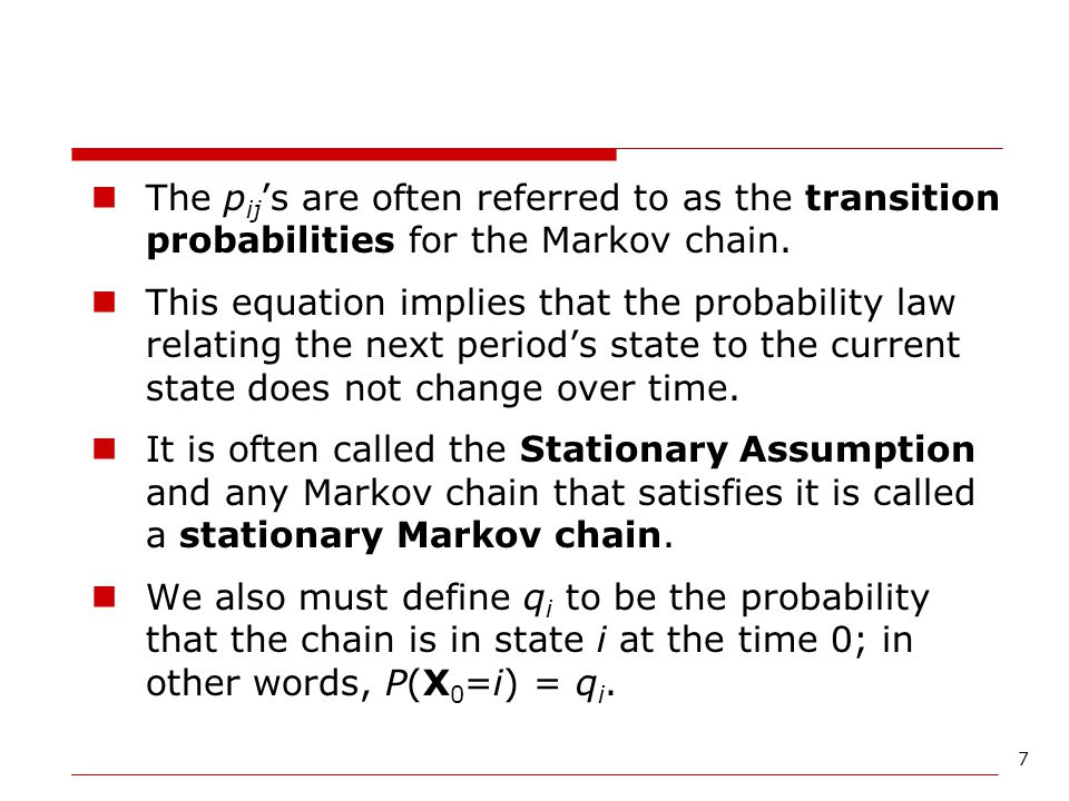 7 The p ij 's are often referred to as the transition probabilities for the Markov chain. This equation implies that the probability law relating the