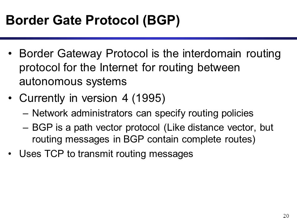 20 Border Gate Protocol (BGP) Border Gateway Protocol is the interdomain routing protocol for the Internet for routing between autonomous systems Currently in version 4 (1995) –Network administrators can specify routing policies –BGP is a path vector protocol (Like distance vector, but routing messages in BGP contain complete routes) Uses TCP to transmit routing messages