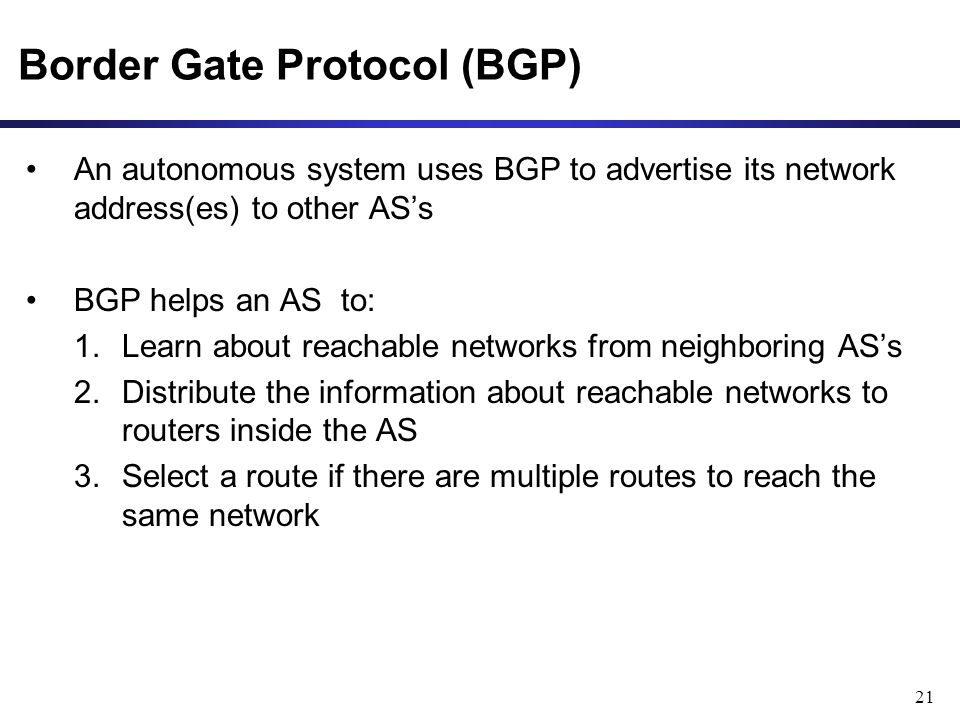 21 Border Gate Protocol (BGP) An autonomous system uses BGP to advertise its network address(es) to other AS's BGP helps an AS to: 1.Learn about reachable networks from neighboring AS's 2.Distribute the information about reachable networks to routers inside the AS 3.Select a route if there are multiple routes to reach the same network