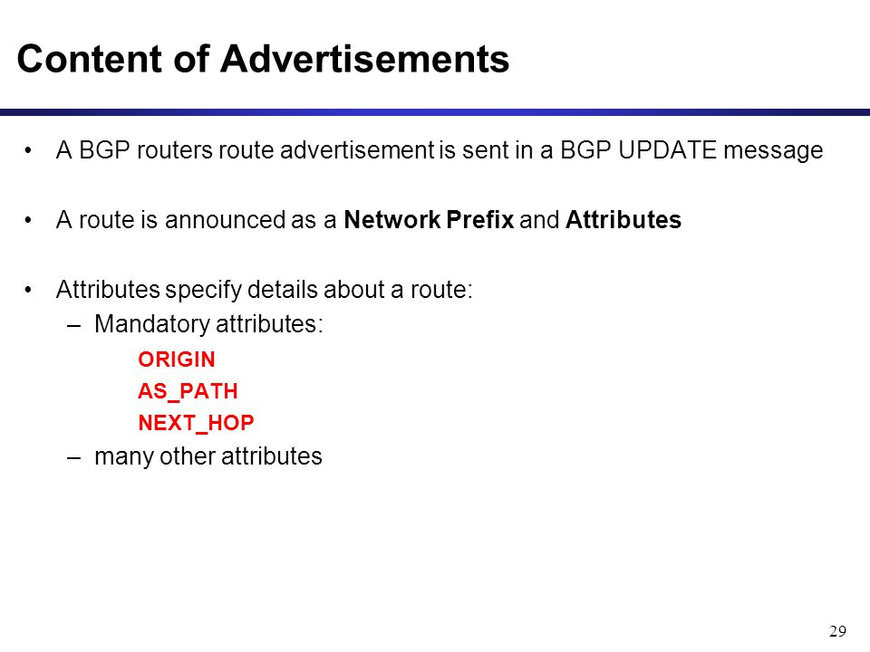 29 Content of Advertisements A BGP routers route advertisement is sent in a BGP UPDATE message A route is announced as a Network Prefix and Attributes Attributes specify details about a route: –Mandatory attributes: ORIGIN AS_PATH NEXT_HOP –many other attributes