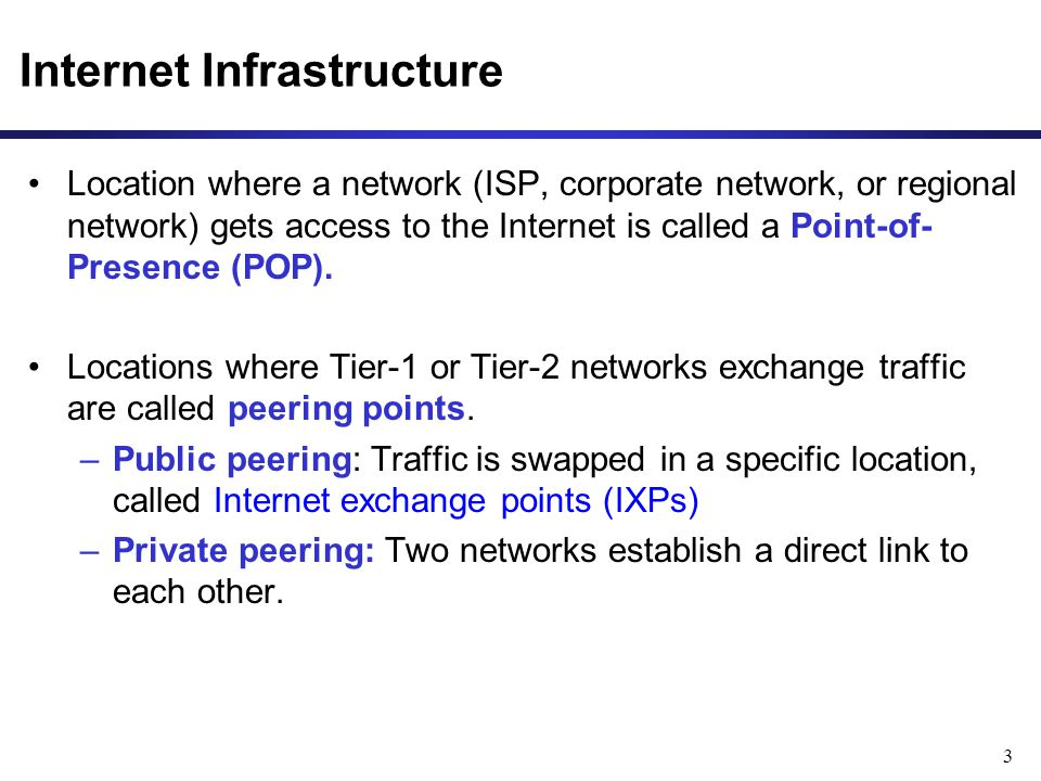 3 Location where a network (ISP, corporate network, or regional network) gets access to the Internet is called a Point-of- Presence (POP). Locations w