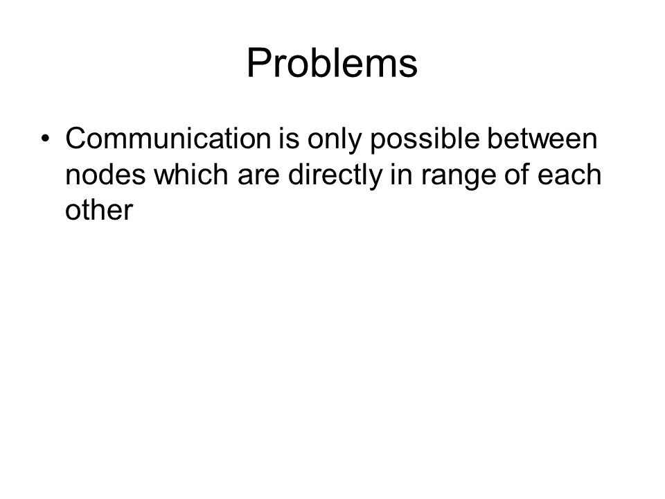Problems Communication is only possible between nodes which are directly in range of each other