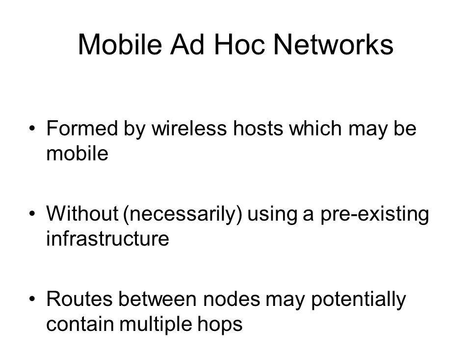 Mobile Ad Hoc Networks Formed by wireless hosts which may be mobile Without (necessarily) using a pre-existing infrastructure Routes between nodes may potentially contain multiple hops