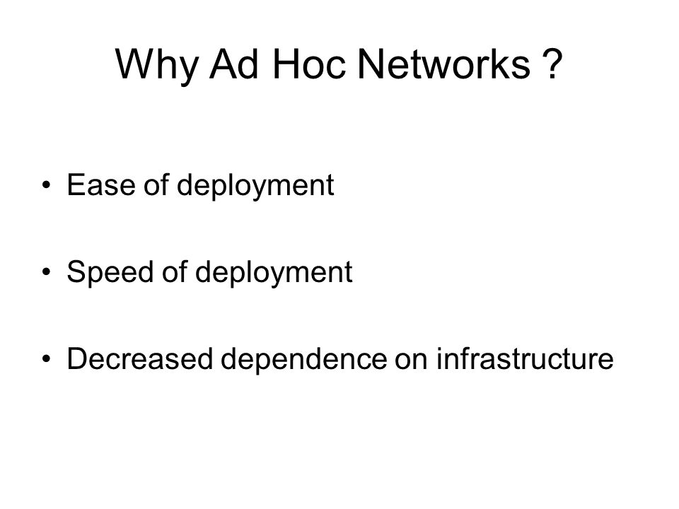 Why Ad Hoc Networks ? Ease of deployment Speed of deployment Decreased dependence on infrastructure