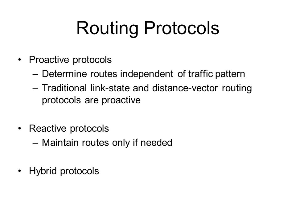 Routing Protocols Proactive protocols –Determine routes independent of traffic pattern –Traditional link-state and distance-vector routing protocols are proactive Reactive protocols –Maintain routes only if needed Hybrid protocols
