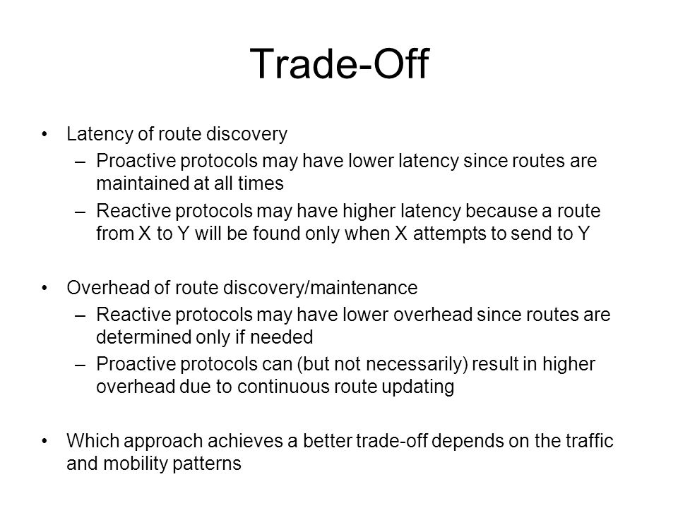 Trade-Off Latency of route discovery –Proactive protocols may have lower latency since routes are maintained at all times –Reactive protocols may have higher latency because a route from X to Y will be found only when X attempts to send to Y Overhead of route discovery/maintenance –Reactive protocols may have lower overhead since routes are determined only if needed –Proactive protocols can (but not necessarily) result in higher overhead due to continuous route updating Which approach achieves a better trade-off depends on the traffic and mobility patterns