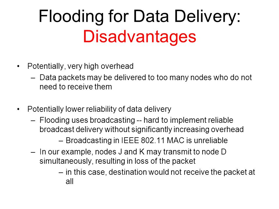 Flooding for Data Delivery: Disadvantages Potentially, very high overhead –Data packets may be delivered to too many nodes who do not need to receive them Potentially lower reliability of data delivery –Flooding uses broadcasting -- hard to implement reliable broadcast delivery without significantly increasing overhead –Broadcasting in IEEE 802.11 MAC is unreliable –In our example, nodes J and K may transmit to node D simultaneously, resulting in loss of the packet –in this case, destination would not receive the packet at all