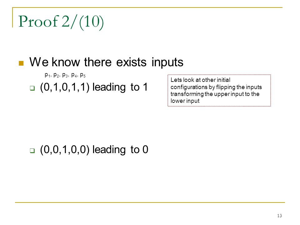 13 Proof 2/(10) We know there exists inputs p 1, p 2, p 3, p 4, p 5  (0,1,0,1,1) leading to 1  (0,0,1,0,0) leading to 0 Lets look at other initial configurations by flipping the inputs transforming the upper input to the lower input