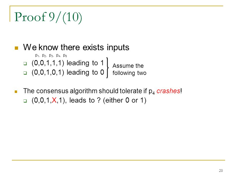 20 Proof 9/(10) We know there exists inputs p 1, p 2, p 3, p 4, p 5  (0,0,1,1,1) leading to 1  (0,0,1,0,1) leading to 0 The consensus algorithm should tolerate if p 4 crashes.