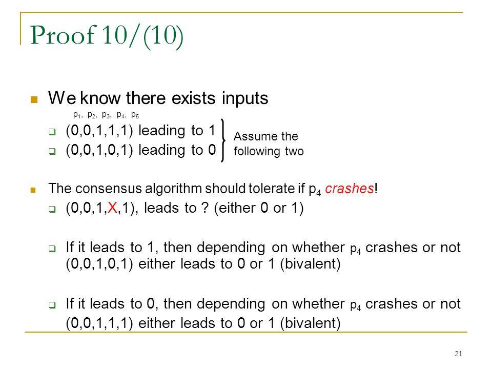 21 Proof 10/(10) We know there exists inputs p 1, p 2, p 3, p 4, p 5  (0,0,1,1,1) leading to 1  (0,0,1,0,1) leading to 0 The consensus algorithm sho