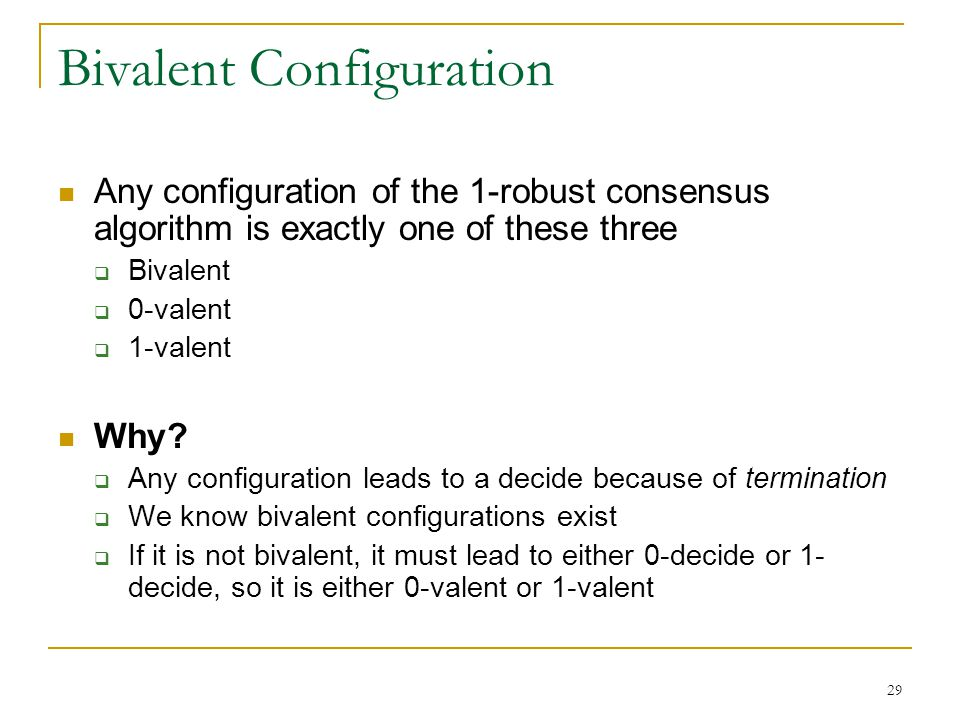 29 Bivalent Configuration Any configuration of the 1-robust consensus algorithm is exactly one of these three  Bivalent  0-valent  1-valent Why? 