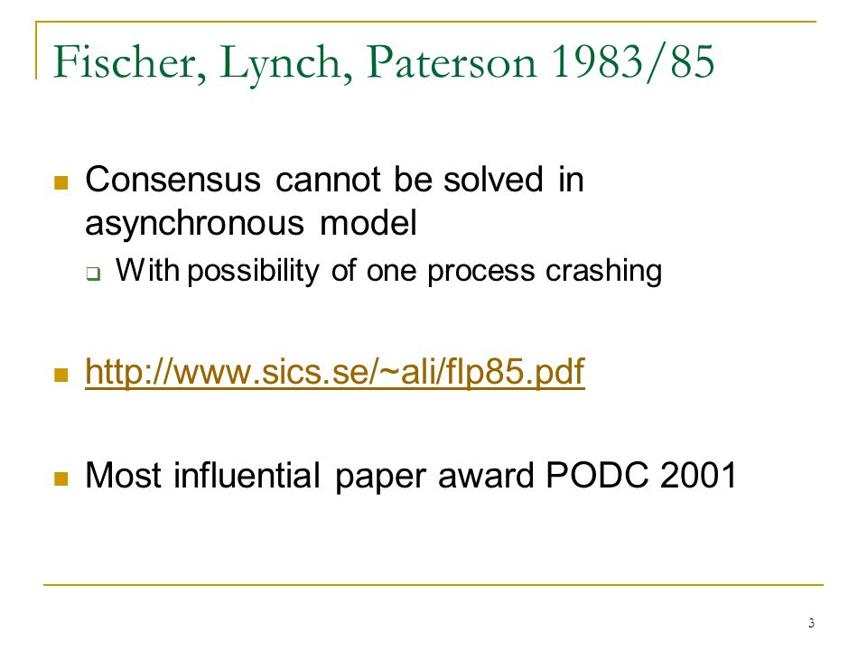 3 Fischer, Lynch, Paterson 1983/85 Consensus cannot be solved in asynchronous model  With possibility of one process crashing http://www.sics.se/~ali